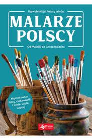 Malarze polscy: najwybitniejsi polscy artyści : od Matejki do Nikifora